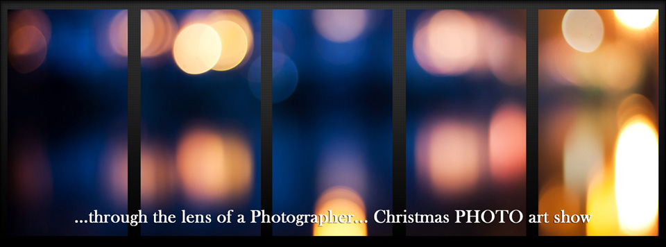 …through the lens of a Photographer… Christmas PHOTO art show